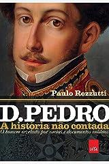 D. Pedro - A história não contada: O homem revelado por cartas e documentos inéditos eBook Kindle