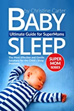 Baby Sleep: Ultimate Guide for Supermoms: The Most Effective and Gentle Solutions for the Child's Sleep Problems - No-cry Strategies and Proven Methods (Supermom Series Book 1)