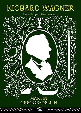 Richard Wagner: La vita, le opere, il suo tempo