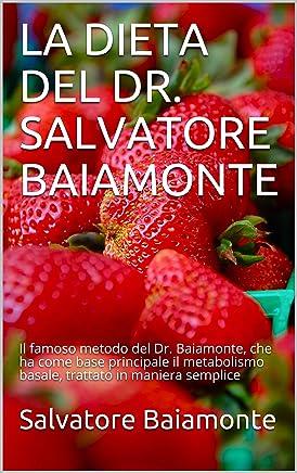 LA DIETA DEL DR. SALVATORE BAIAMONTE: Il famoso metodo del Dr. Baiamonte, che ha come base principale il metabolismo basale, trattato in maniera semplice