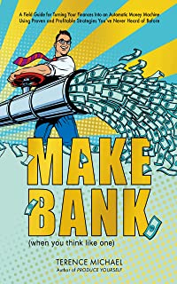 MAKE BANK (when you think like one): A Field Guide for Turning Your Finances Into an Automatic Money Machine Using Proven ...