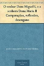 O senhor Dom Miguel I, e a senhora Dona Maria II Comparações, reflexões, desengano (Portuguese Edition)