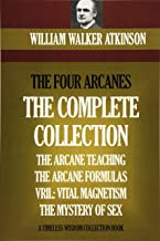 The Four Arcanes: The Complete Arcane Collection of Four Books (The Arcane Teaching, Arcane Formulas, Vril & The Mystery of Sex)
