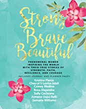 Strong Brave Beautiful: Phenomenal Women Inspiring The World With Their True Stories Of Strength, Faith, Resilience, and Courage (Strong Brave Beautiful Book Book 1)