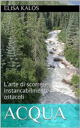 Acqua: L'arte di scorrere instancabilmente tra gli ostacoli (Acqua, Aria, Terra e Fuoco)