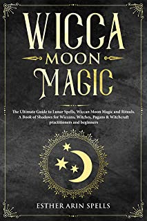 Wicca Moon Magic: The Ultimate Guide to Lunar Spells, Wiccan Moon Magic and Rituals. A Book of Shadows for Wiccans, Witches, Pagans & Witchcraft practitioners and beginners.
