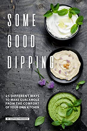 Some Good Dipping: 25 Different Ways to Make Guacamole from the Comfort of Your Own Kitchen (English Edition)