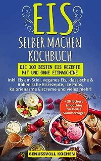 Eis selber machen Kochbuch: Die 100 besten Eis Rezepte mit und ohne Eismaschine Inkl. Eis am Stiel, veganes Eis, italienische Eisrezepte, Ice Pops, Rezepte ... Eiscreme, Desserts (German Edition)