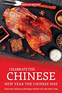 Celebrate the Chinese New Year the Chinese Way: Discover Delicious Recipes Perfect for the New Year