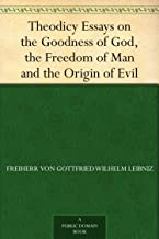 Theodicy Essays on the Goodness of God, the Freedom of Man and the Origin of Evil