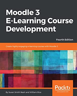 Moodle 3 E-Learning Course Development: Create highly engaging and interactive e-learning courses with Moodle 3, 4th Edition