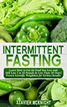 Intermittent Fasting: Learn How to Eat the Food You Love and Still Lose 5 to 10 Pounds in Less Than 30 Days! Proven Scientific Weightloss for Serious Results! (Bonus 5 Recipes)