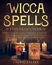 Wicca Spells for Beginners: Unlocking the Secrets of Modern Witchcraft and Healing with a Beginner's Selection of Spells, ...