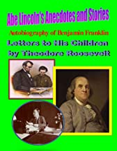 Abe Lincoln's Anecdotes and Stories (illustrated); Autobiography of Benjamin Franklin (illustrated); Letters to His Childr...