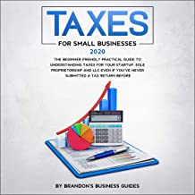Taxes for Small Businesses 2020: The Beginner-Friendly Practical Guide to Understanding Taxes for Your Startup, Sole Propr...