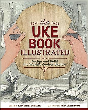 The Uke Book Illustrated: Design and Build the World's Coolest Ukulele