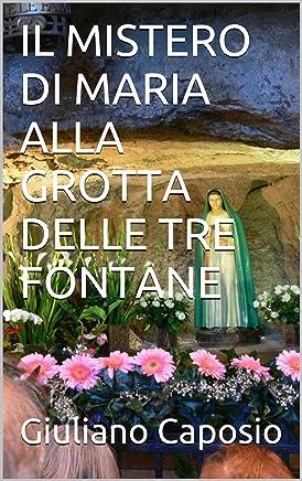IL MISTERO DI MARIA ALLA GROTTA DELLE TRE FONTANE