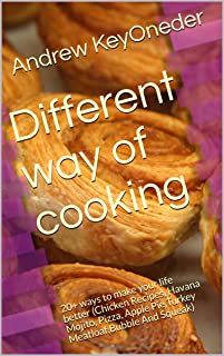 Different way of cooking: 20+ ways to make your life better (Chicken Recipes, Havana Mojito, Pizza, Apple Pie,Turkey Meatloaf,Bubble And Squeak)