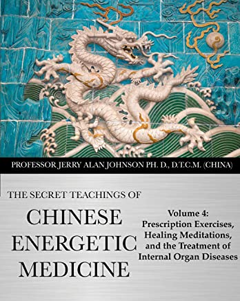 The Secret Teachings of Chinese Energetic Medicine: Volume 4 : Prescription Exercises, Healing Meditations, and The Treatment of Internal Organ Diseases (English Edition)