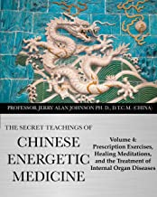 The Secret Teachings of Chinese Energetic Medicine: Volume 4 : Prescription Exercises, Healing Meditations, and The Treatment of Internal Organ Diseases