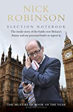 Nick Robinson's Election Notebook: The Inside Story of the Bare-Knuckle Fight Over Britain's Future