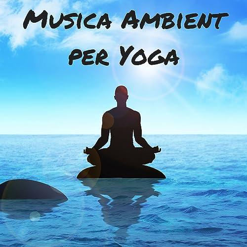 Musica Ambient per Yoga - Relax e Suoni della Natura ...