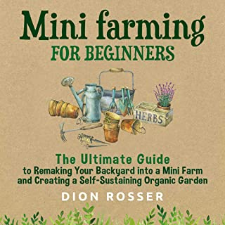 Mini Farming for Beginners: The Ultimate Guide to Remaking Your Backyard Into a Mini Farm and Creating a Self-Sustaining O...