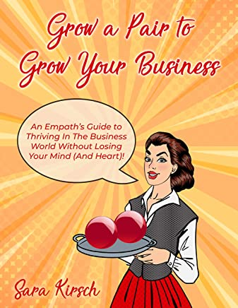 Grow A Pair To Grow Your Business: The Empath's Guide to thriving in business without losing your mind (or heart)!