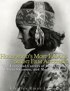 Hollywood's Most Famous Silent Film Actresses: The Lives and Careers of Greta Garbo, Gloria Swanson, and Mary Pickford (En...