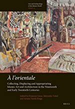 A l`Orientale: Collecting, Displaying and Appropriating Islamic Art and Architecture in the 19th and Early 20th Centuries ...