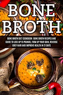 Bone Broth: Bone Broth Diet Cookbook: Bone Broth Recipes and Guide to Lose Up 15 Pounds, Firm up Your Skin, Reverse Grey H...