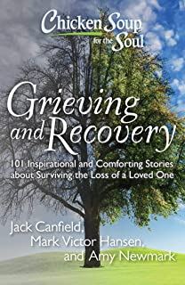 Chicken Soup for the Soul: Grieving and Recovery: 101 Inspirational and Comforting Stories about Surviving the Loss of a L...