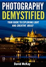 Photography Demystified: Your Guide to Exploring Light and Creative Ideas. Taking You to the Next Level!