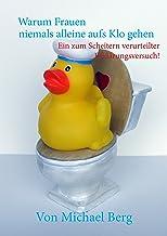 Warum Frauen niemals alleine aufs Klo gehen: Ein zum Scheitern verurteilter Erklärungsversuch! (German Edition)