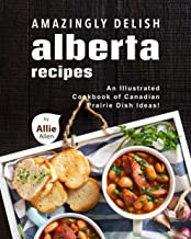 Amazingly Delish Alberta Recipes: An Illustrated Cookbook of Canadian Prairie Dish Ideas!