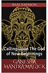 Ganesha Mantra Magick: Calling Upon The God of New Beginnings Kindle Edition