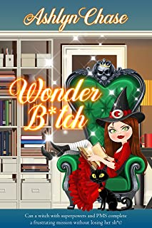 Wonder B*tch: Can a witch with superpowers and PMS complete a frustrating mission without losing her sh*t?