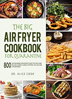 The Big Air Fryer Cookbook for Quarantine: 800 Easy and Amazing Frying Recipes to Enjoy your Time at Home. Includes Alphabetic Glossary, Nutritional Facts and Some Low Carb Recipes