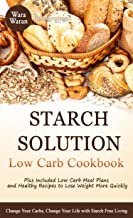 Starch Solution Low Carb Cookbook: Change Your Carbs, Change Your Life with Starch Free Living, Plus Low Carb Meal Plans and Healthy Recipes to Lose Weight More