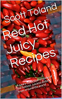 Red Hot Juicy Recipes: A Saucy Collection of Some of the Hottest, Juiciest Dishes From Around the World (Cooking with Scott Book 1) (English Edition)