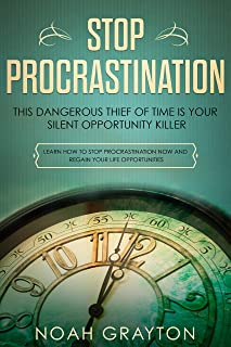 Stop Procrastination: This Dangerous Thief of Time is Your Silent Opportunity Killer - Learn How To Stop Procrastination Now and Regain Your Life Opportunities