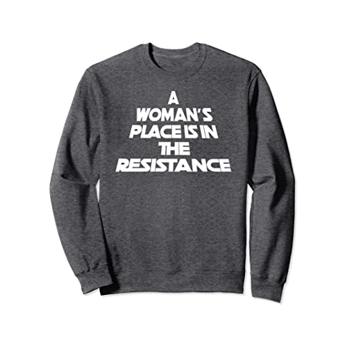 be792e4c6eb7 A Woman s Place is in the Resistance Sweatshirt