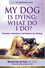 My Dog Is Dying: What Do I Do?: Emotions, Decisions, and Options for Healing (The Pet Bereavement Series Book 1) Kindle Edition