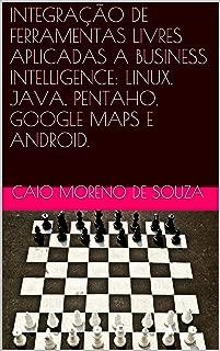 INTEGRAÇÃO DE FERRAMENTAS LIVRES APLICADAS A BUSINESS INTELLIGENCE: LINUX, JAVA, PENTAHO, GOOGLE MAPS E ANDROID. (Portuguese Edition)