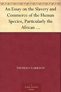 An Essay on the Slavery and Commerce of the Human Species, Particularly the African Translated from a Latin Dissertation, Which Was Honoured with the First ... for the Year 1785, with Additions
