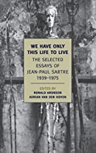 We Have Only This Life to Live: The Selected Essays of Jean-Paul Sartre, 1939-1975 (New York Review Books Classics)