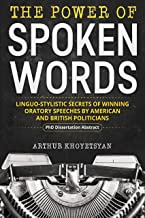 The Power of Spoken Words – Linguo-stylistic Secrets of Winning Oratory Speeches by American and British Politicians: A Ph.D. Dissertation Abstract On ... Discourse Analysis (English Edition)