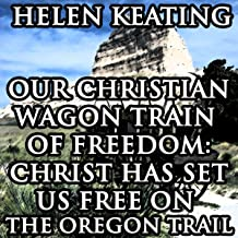 Our Christian Wagon Train of Freedom: Christ Has Set Us Free on the Oregon Trail