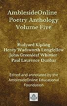 AmblesideOnline Poetry Anthology Volume Five: Rudyard Kipling, Henry Wadsworth Longfellow, John Greenleaf Whittier, Paul L...