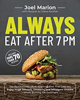 Always Eat After 7 PM: The Revolutionary Rule-Breaking Diet That Lets You Enjoy Huge Dinners, Desserts, and Indulgent Snac...